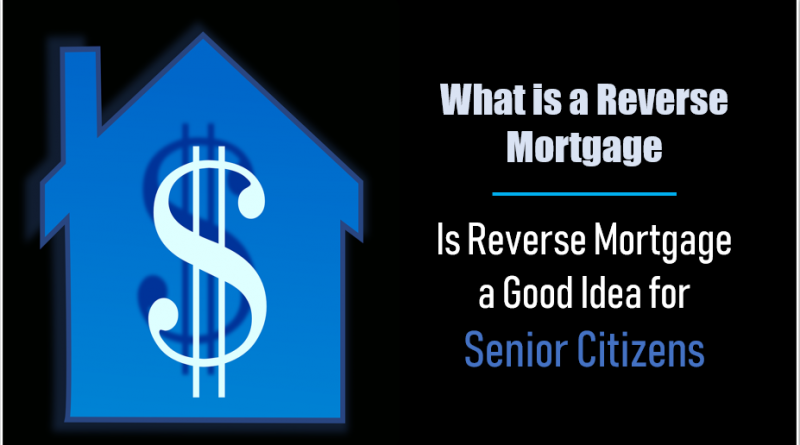 What is a Reverse Mortgage Is Reverse Mortgage a Good Idea for Senior Citizens